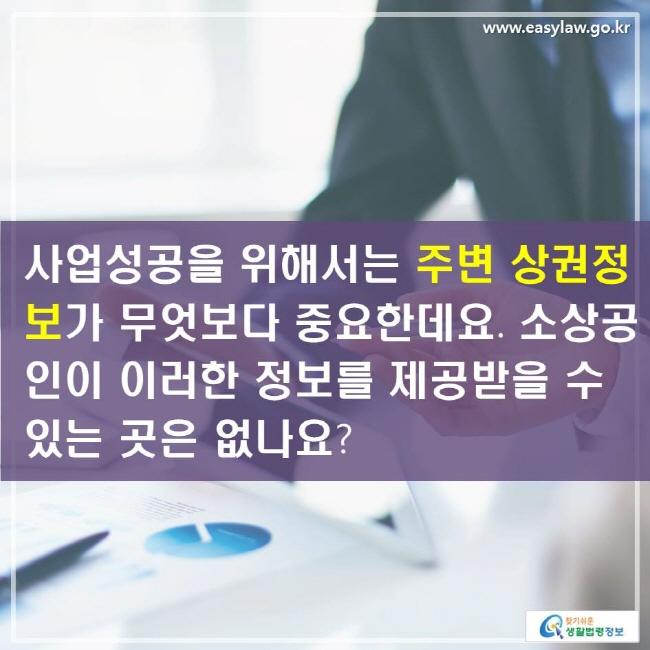 사업성공을 위해서는 주변 상권정보가 무엇보다 중요한데요. 소상공인이 이러한 정보를 제공받을 수 있는 곳은 없나요?